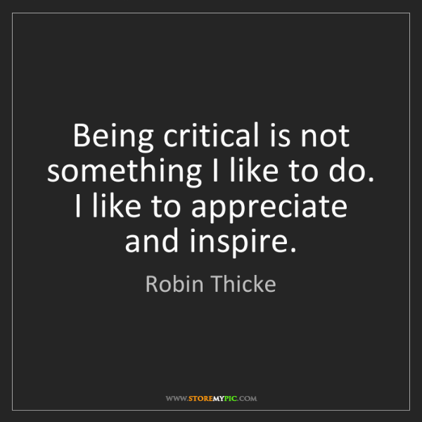 Robin Thicke: Being critical is not something I like to do. I like...