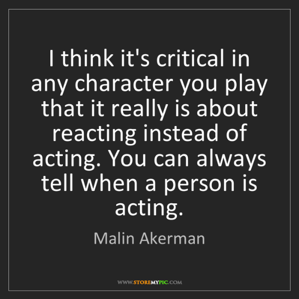 Malin Akerman: I think it's critical in any character you play that...