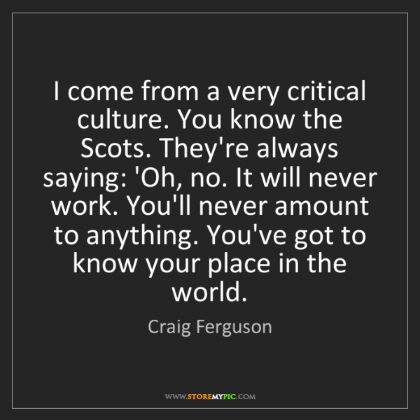 Craig Ferguson: I come from a very critical culture. You know the Scots....