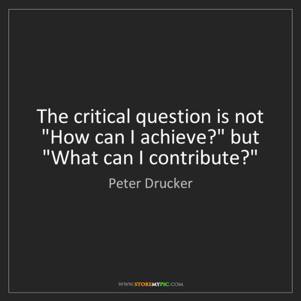 "Peter Drucker: The critical question is not ""How can I achieve?"" but..."