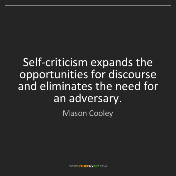 Mason Cooley: Self-criticism expands the opportunities for discourse...