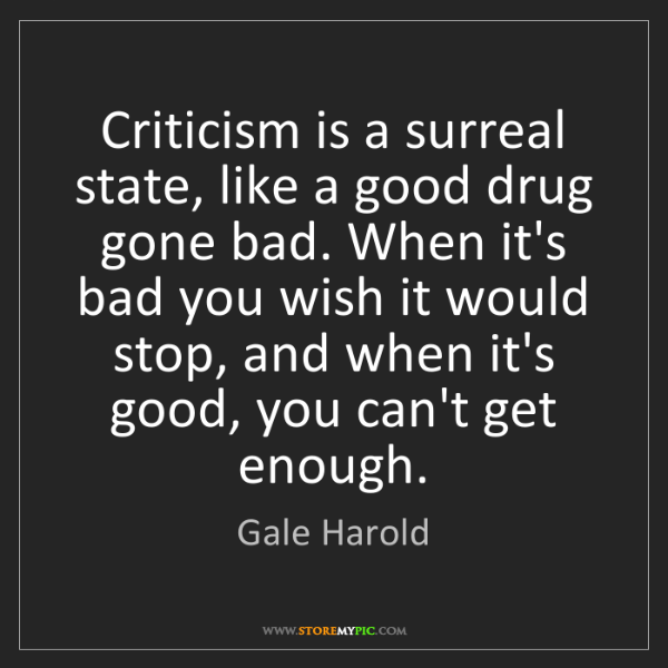Gale Harold: Criticism is a surreal state, like a good drug gone bad....