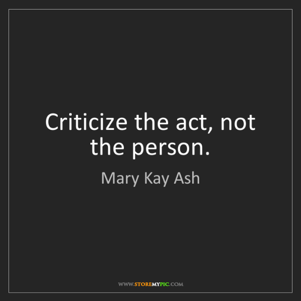 Mary Kay Ash: Criticize the act, not the person.
