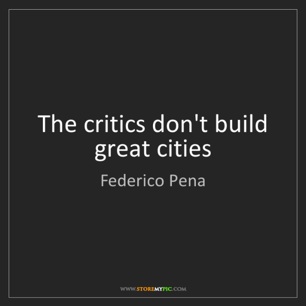 Federico Pena: The critics don't build great cities