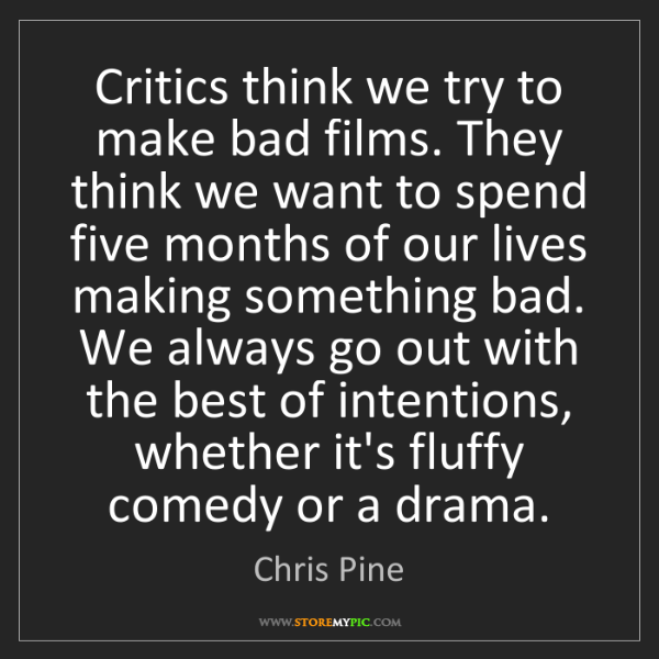 Chris Pine: Critics think we try to make bad films. They think we...