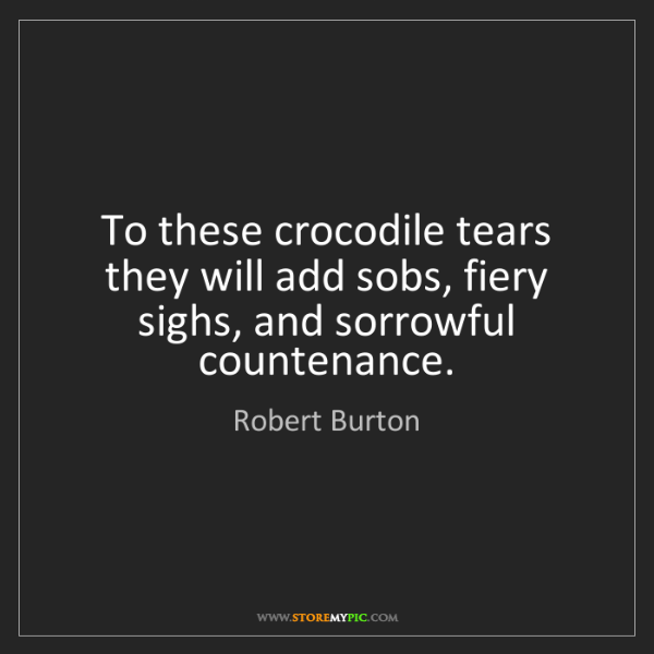 Robert Burton: To these crocodile tears they will add sobs, fiery sighs,...