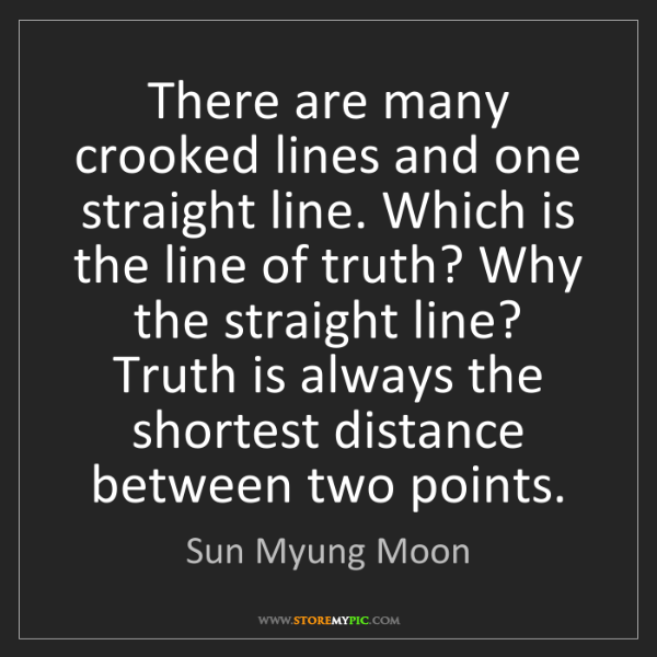 Sun Myung Moon: There are many crooked lines and one straight line. Which...
