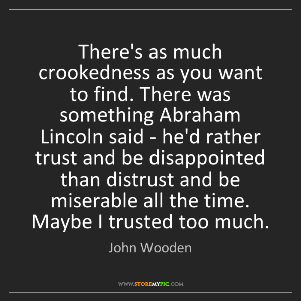 John Wooden: There's as much crookedness as you want to find. There...