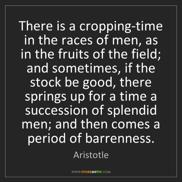 Aristotle: There is a cropping-time in the races of men, as in the...
