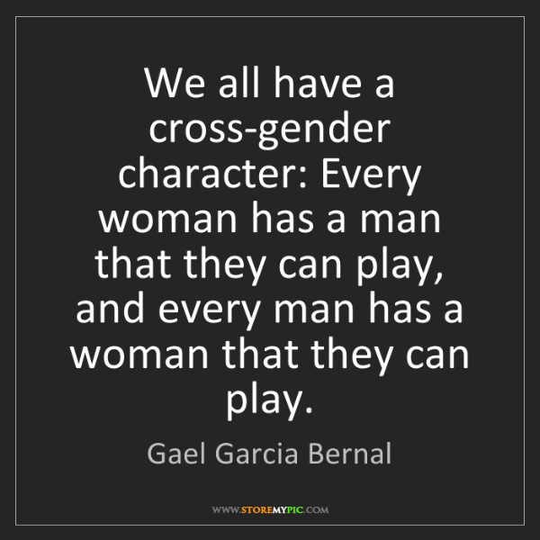 Gael Garcia Bernal: We all have a cross-gender character: Every woman has...
