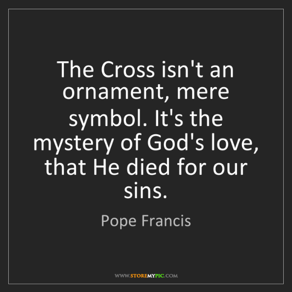 Pope Francis: The Cross isn't an ornament, mere symbol. It's the mystery...