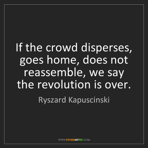 Ryszard Kapuscinski: If the crowd disperses, goes home, does not reassemble,...