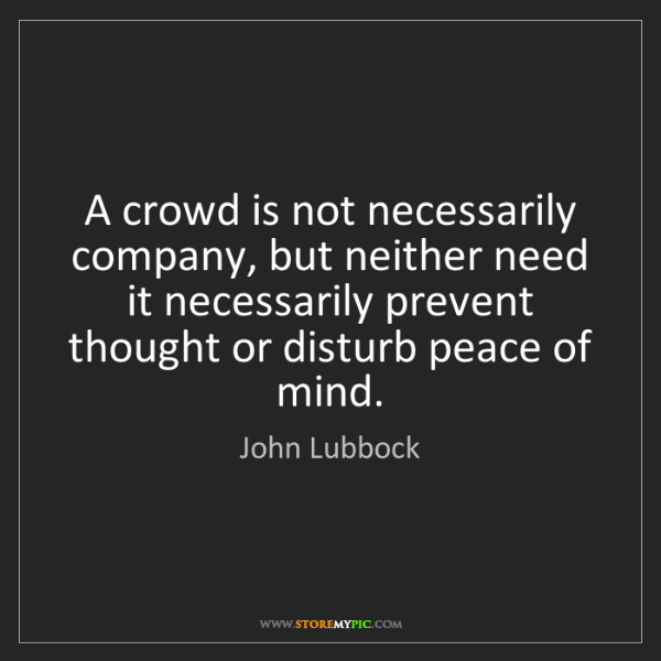 John Lubbock: A crowd is not necessarily company, but neither need...