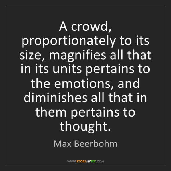 Max Beerbohm: A crowd, proportionately to its size, magnifies all that...