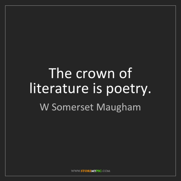 W Somerset Maugham: The crown of literature is poetry.