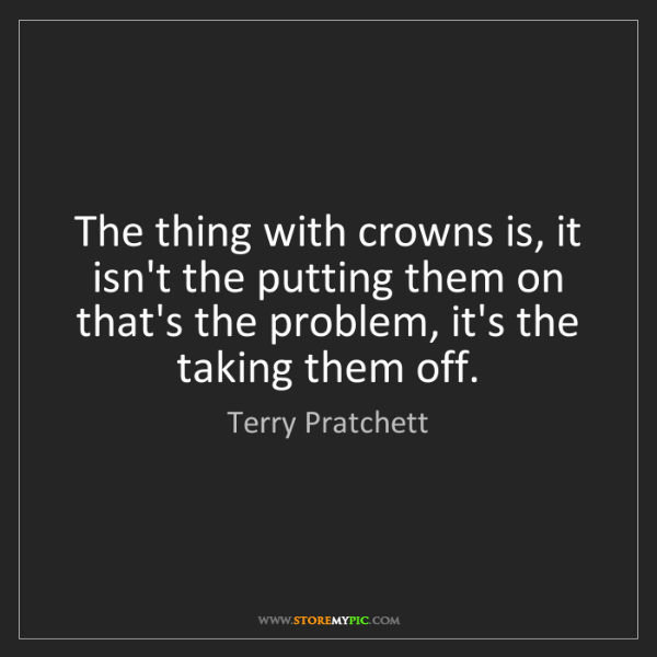 Terry Pratchett: The thing with crowns is, it isn't the putting them on...