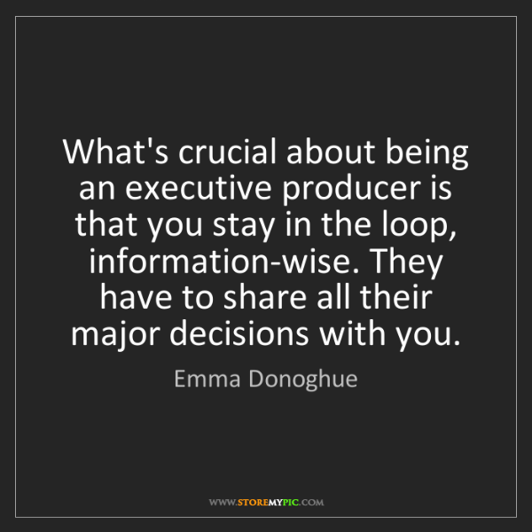 Emma Donoghue: What's crucial about being an executive producer is that...