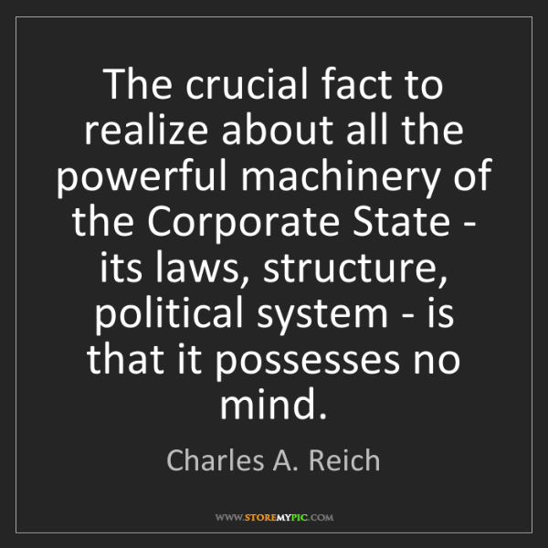 Charles A. Reich: The crucial fact to realize about all the powerful machinery...