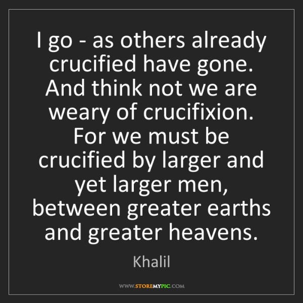 Khalil: I go - as others already crucified have gone. And think...