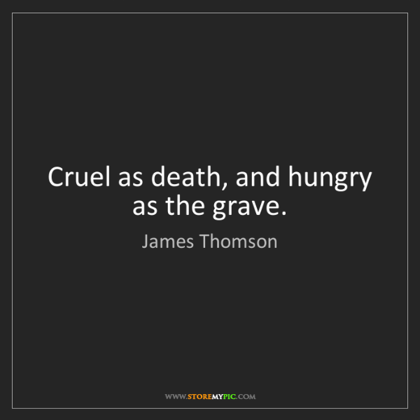 James Thomson: Cruel as death, and hungry as the grave.