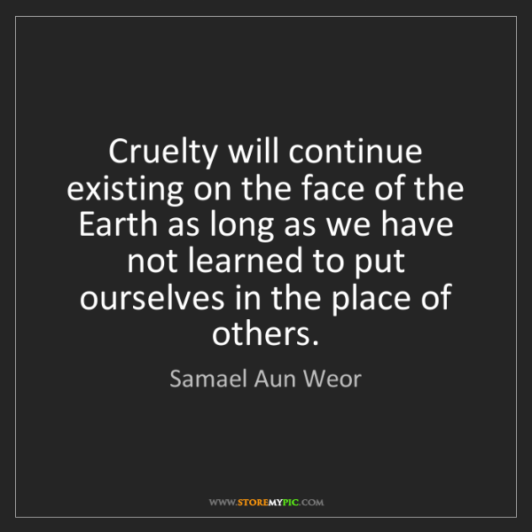 Samael Aun Weor: Cruelty will continue existing on the face of the Earth...