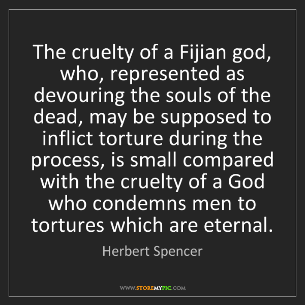 Herbert Spencer: The cruelty of a Fijian god, who, represented as devouring...