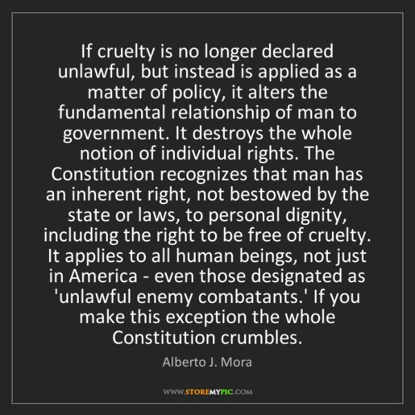 Alberto J. Mora: If cruelty is no longer declared unlawful, but instead...