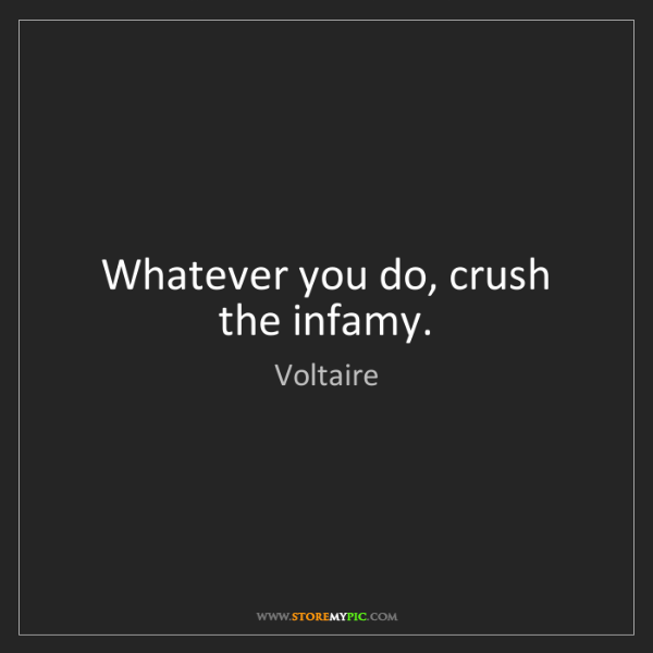 Voltaire: Whatever you do, crush the infamy.