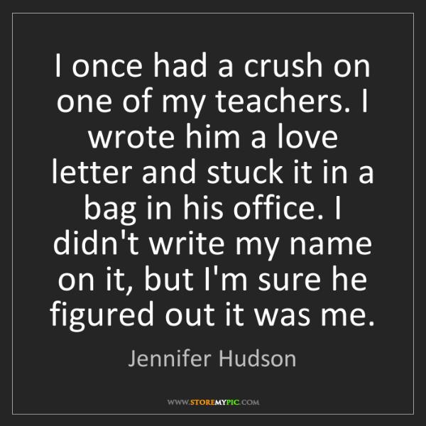 Jennifer Hudson: I once had a crush on one of my teachers. I wrote him...