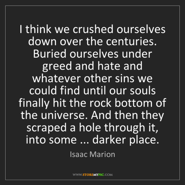 Isaac Marion: I think we crushed ourselves down over the centuries....