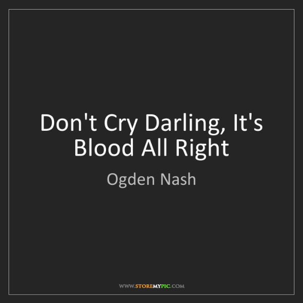 Ogden Nash: Don't Cry Darling, It's Blood All Right