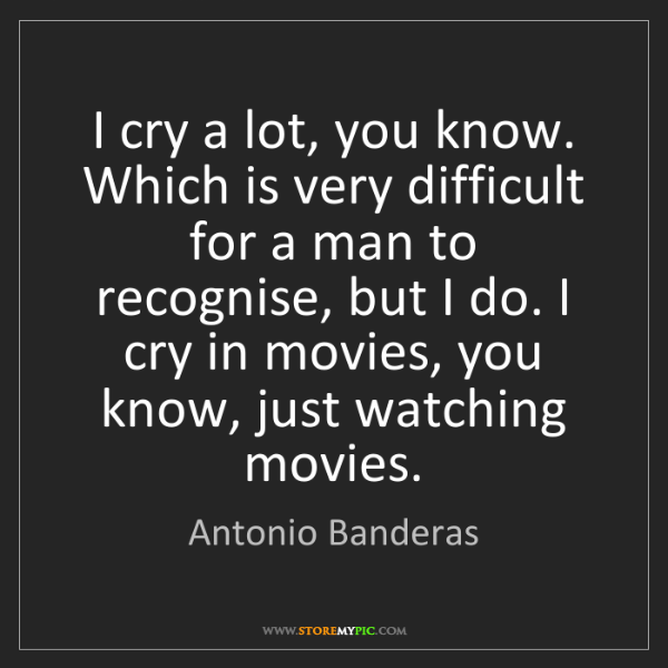 Antonio Banderas: I cry a lot, you know. Which is very difficult for a...