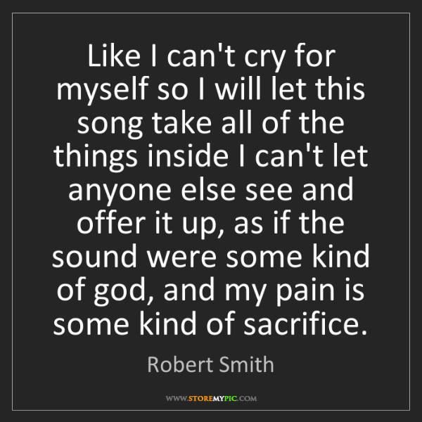 Robert Smith: Like I can't cry for myself so I will let this song take...