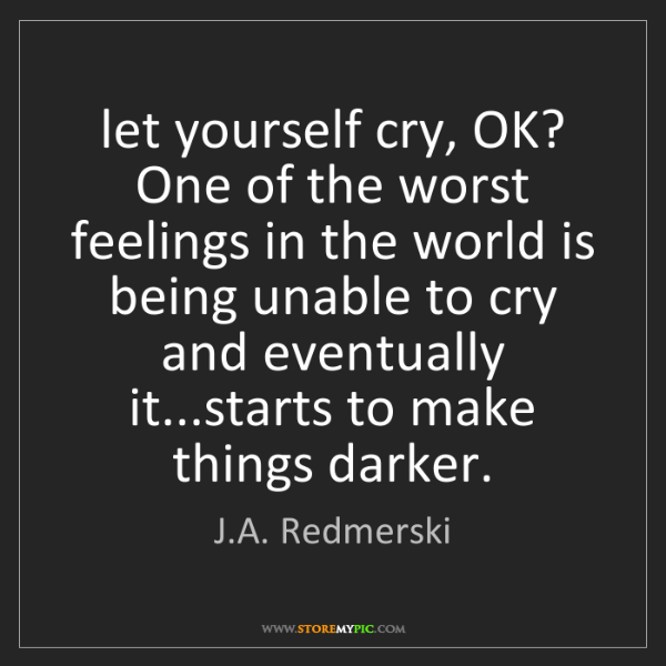 J.A. Redmerski: let yourself cry, OK? One of the worst feelings in the...