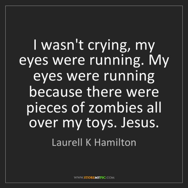Laurell K Hamilton: I wasn't crying, my eyes were running. My eyes were running...