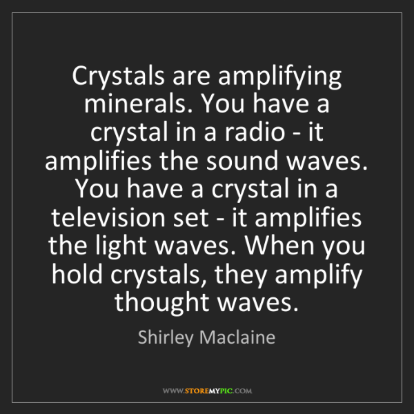 Shirley Maclaine: Crystals are amplifying minerals. You have a crystal...