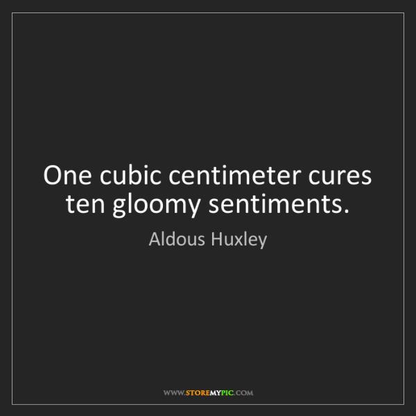 Aldous Huxley: One cubic centimeter cures ten gloomy sentiments.
