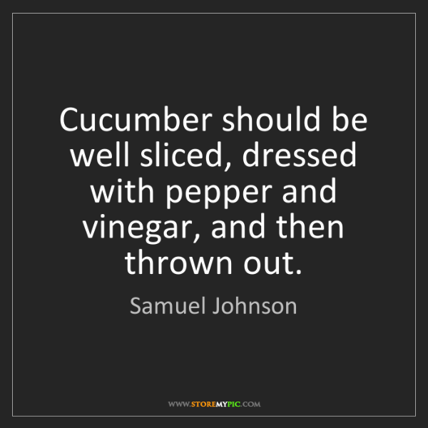 Samuel Johnson: Cucumber should be well sliced, dressed with pepper and...