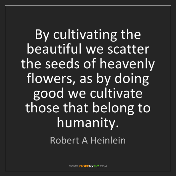 Robert A Heinlein: By cultivating the beautiful we scatter the seeds of...