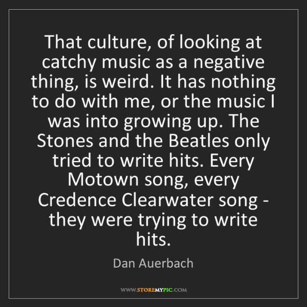 Dan Auerbach: That culture, of looking at catchy music as a negative...