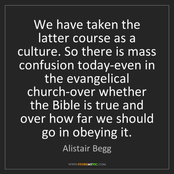 Alistair Begg: We have taken the latter course as a culture. So there...