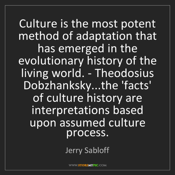 Jerry Sabloff: Culture is the most potent method of adaptation that...