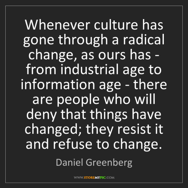 Daniel Greenberg: Whenever culture has gone through a radical change, as...