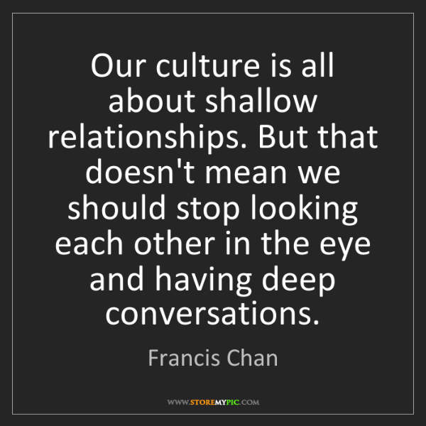 Francis Chan: Our culture is all about shallow relationships. But that...