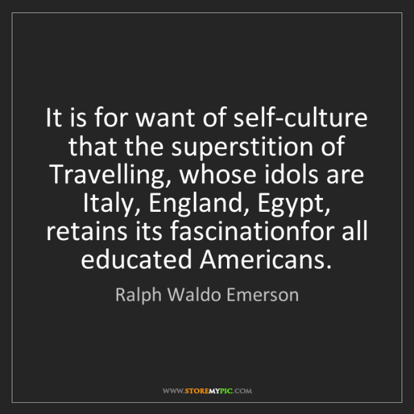 Ralph Waldo Emerson: It is for want of self-culture that the superstition...