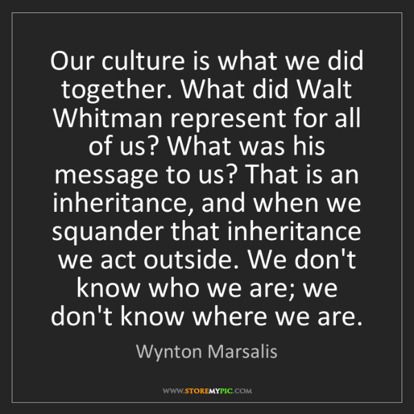 Wynton Marsalis: Our culture is what we did together. What did Walt Whitman...
