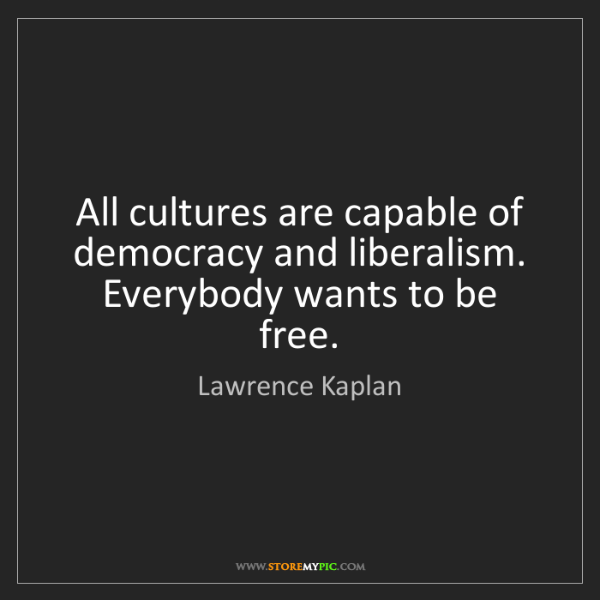 Lawrence Kaplan: All cultures are capable of democracy and liberalism....
