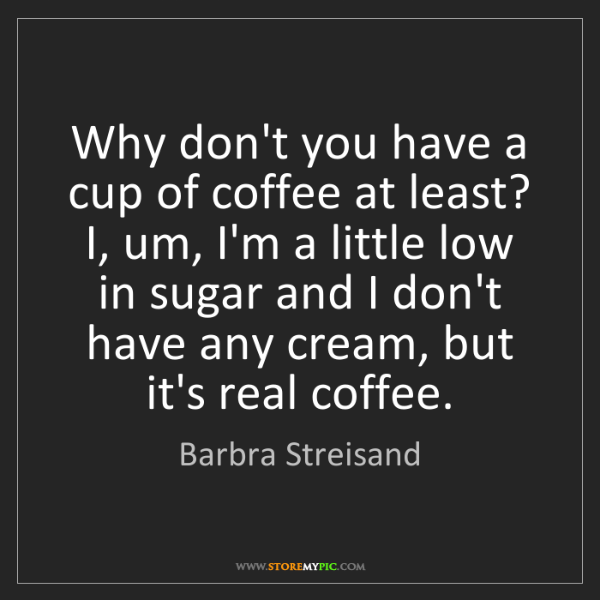 Barbra Streisand: Why don't you have a cup of coffee at least? I, um, I'm...