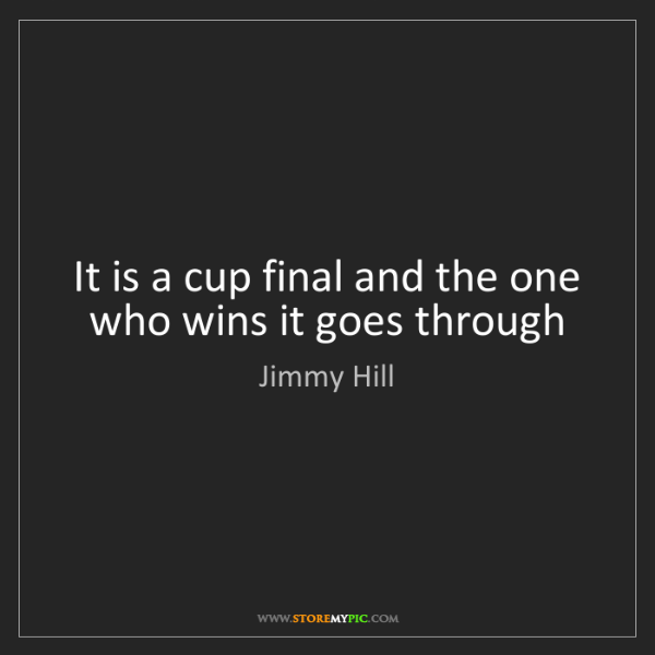 Jimmy Hill: It is a cup final and the one who wins it goes through