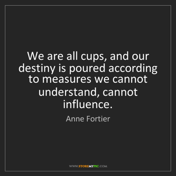 Anne Fortier: We are all cups, and our destiny is poured according...